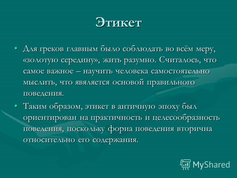 Этикет Для греков главным было соблюдать во всём меру, «золотую середину», жить разумно. Считалось, что самое важное – научить человека самостоятельно мыслить, что явяляется основой правильного поведения.Для греков главным было соблюдать во всём меру