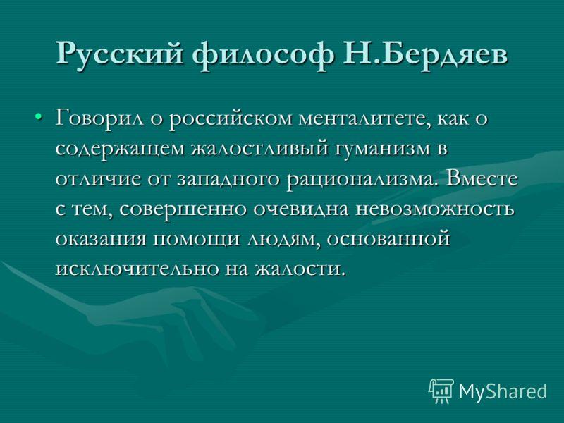 Русский философ Н.Бердяев Говорил о российском менталитете, как о содержащем жалостливый гуманизм в отличие от западного рационализма. Вместе с тем, совершенно очевидна невозможность оказания помощи людям, основанной исключительно на жалости.Говорил