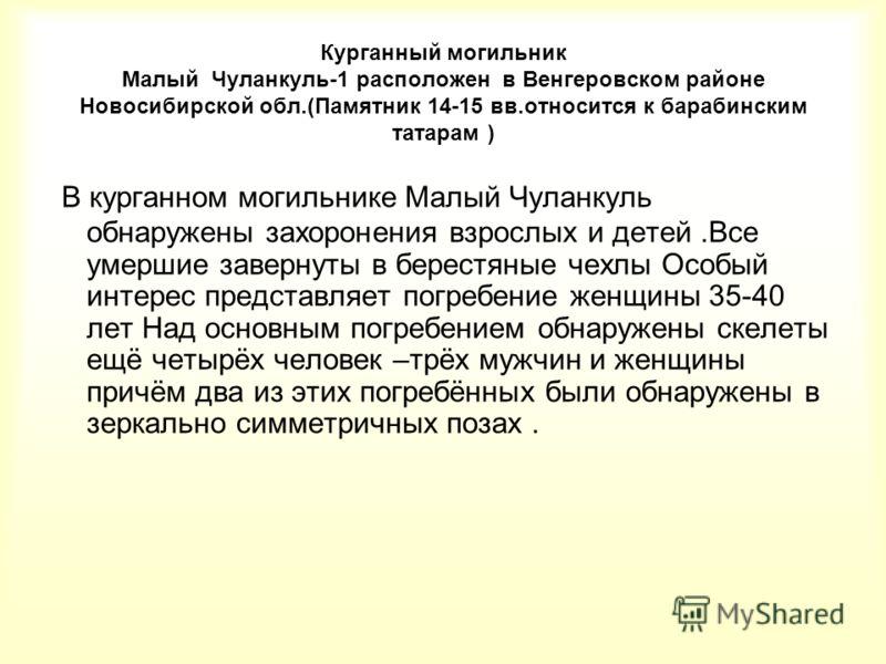 Курганный могильник Малый Чуланкуль-1 расположен в Венгеровском районе Новосибирской обл.(Памятник 14-15 вв.относится к барабинским татарам ) В курганном могильнике Малый Чуланкуль обнаружены захоронения взрослых и детей.Все умершие завернуты в берес