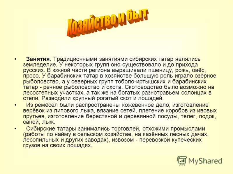 Занятия. Традиционными занятиями сибирских татар являлись земледелие. У некоторых групп оно существовало и до прихода русских. В южной части региона выращивали пшеницу, рожь, овёс, просо. У барабинских татар в хозяйстве большую роль играло озёрное ры