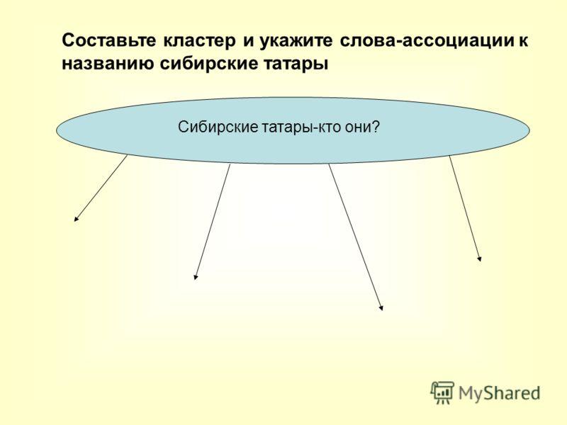 Сибирские татары-кто они? Составьте кластер и укажите слова-ассоциации к названию сибирские татары