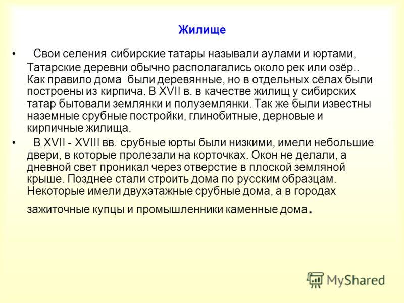 Жилище Свои селения сибирские татары называли аулами и юртами, Татарские деревни обычно располагались около рек или озёр.. Как правило дома были деревянные, но в отдельных сёлах были построены из кирпича. В XVII в. в качестве жилищ у сибирских татар