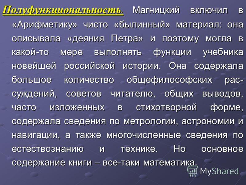 Полуфункциональность. Магницкий включил в «Арифметику» чисто «былинный» материал: она описывала «деяния Петра» и поэтому могла в какой-то мере выполнять функции учебника новейшей российской истории. Она содержала большое количество общефилософских ра