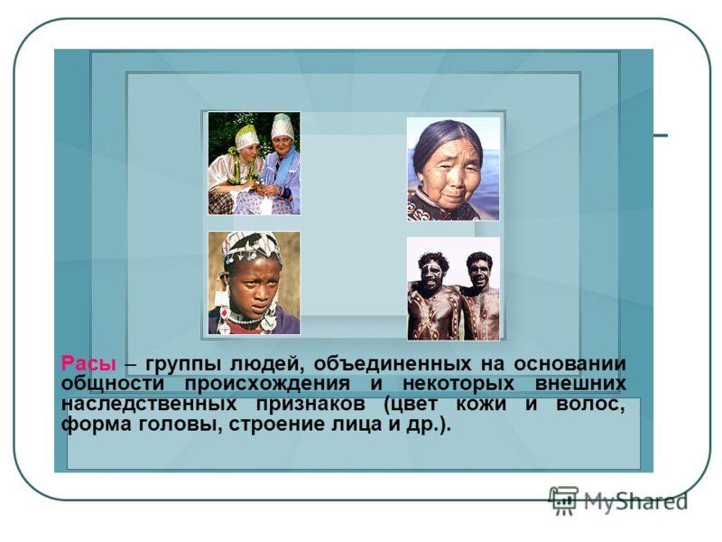 Расы – группы людей, объединенных на основании общности происхождения и некоторых внешних наследственных признаков (цвет кожи и волос, форма головы, строение лица и др.).