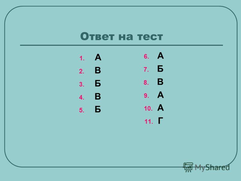 Ответ на тест 1. А 2. В 3. Б 4. В 5. Б 6. А 7. Б 8. В 9. А 10. А 11. Г
