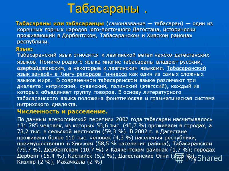 Табасараны. Табасараны или табасаранцы (самоназвание табасаран) один из коренных горных народов юго-восточного Дагестана, исторически проживающий в Дербентском, Табасаранском и Хивском районах республики. Табасараны или табасаранцы (самоназвание таба