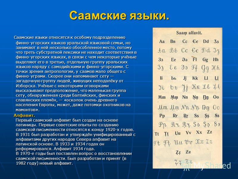Саамские языки. Саамские языки относятся к особому подразделению финно-угорских языков уральской языковой семьи, но занимают в ней несколько обособленное место, потому что треть субстратной лексики не находит соответствия в финно-угорских языках, в с