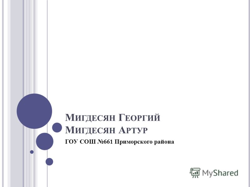 М ИГДЕСЯН Г ЕОРГИЙ М ИГДЕСЯН А РТУР ГОУ СОШ 661 Приморского района