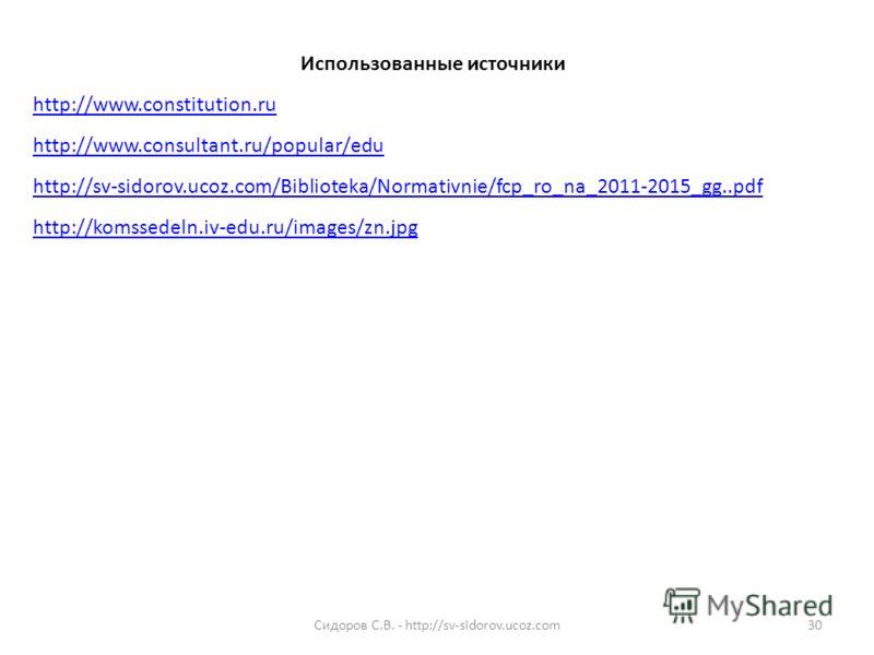 Использованные источники http://www.constitution.ru http://www.consultant.ru/popular/edu http://sv-sidorov.ucoz.com/Biblioteka/Normativnie/fcp_ro_na_2011-2015_gg..pdf http://komssedeln.iv-edu.ru/images/zn.jpg 30Сидоров С.В. - http://sv-sidorov.ucoz.c