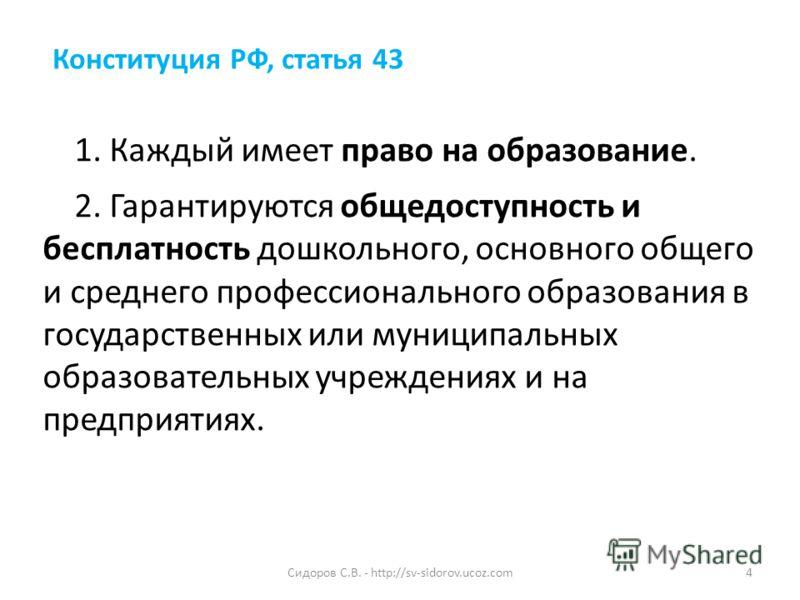 Конституция РФ, статья 43 1. Каждый имеет право на образование. 2. Гарантируются общедоступность и бесплатность дошкольного, основного общего и среднего профессионального образования в государственных или муниципальных образовательных учреждениях и н