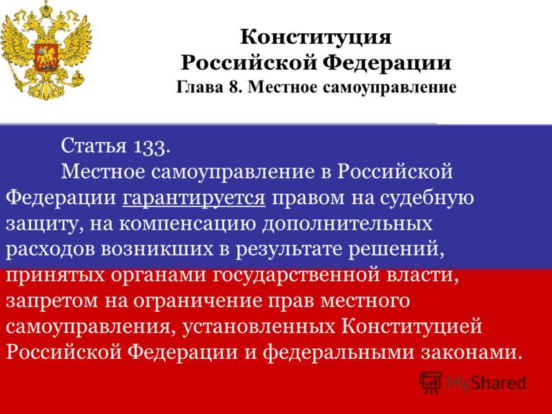 Статья 133. Местное самоуправление в Российской Федерации гарантируется правом на судебную защиту, на компенсацию дополнительных расходов возникших в результате решений, принятых органами государственной власти, запретом на ограничение прав местного