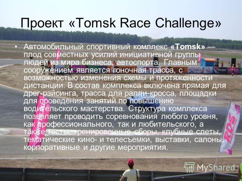 Проект «Tomsk Race Challenge» Автомобильный спортивный комплекс «Tomsk» плод совместных усилий инициативной группы людей из мира бизнеса, автоспорта. Главным сооружением является гоночная трасса, с возможностью изменения схемы и протяженности дистанц