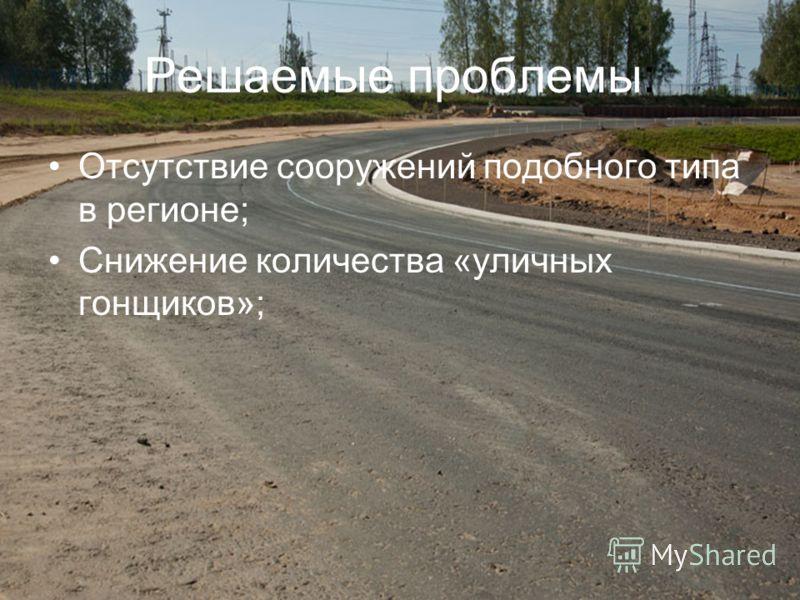Решаемые проблемы: Отсутствие сооружений подобного типа в регионе; Снижение количества «уличных гонщиков»;