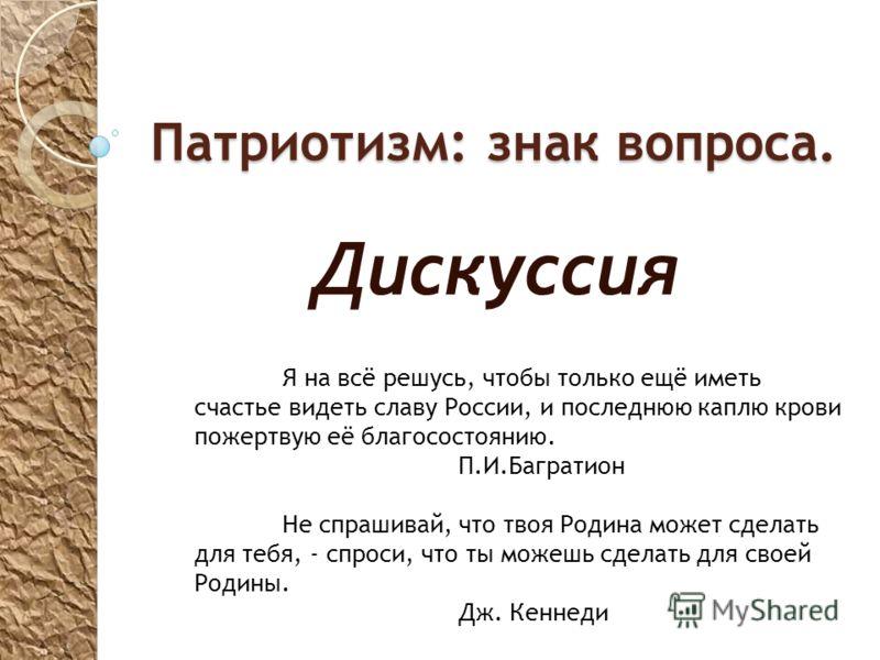 Патриотизм: знак вопроса. Дискуссия Я на всё решусь, чтобы только ещё иметь счастье видеть славу России, и последнюю каплю крови пожертвую её благосостоянию. П.И.Багратион Не спрашивай, что твоя Родина может сделать для тебя, - спроси, что ты можешь
