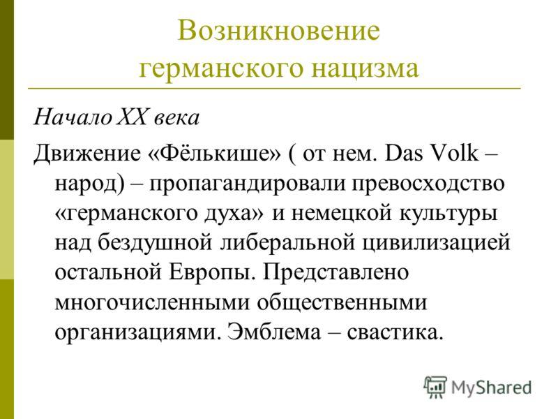 Возникновение германского нацизма Начало XX века Движение «Фёлькише» ( от нем. Das Volk – народ) – пропагандировали превосходство «германского духа» и немецкой культуры над бездушной либеральной цивилизацией остальной Европы. Представлено многочислен