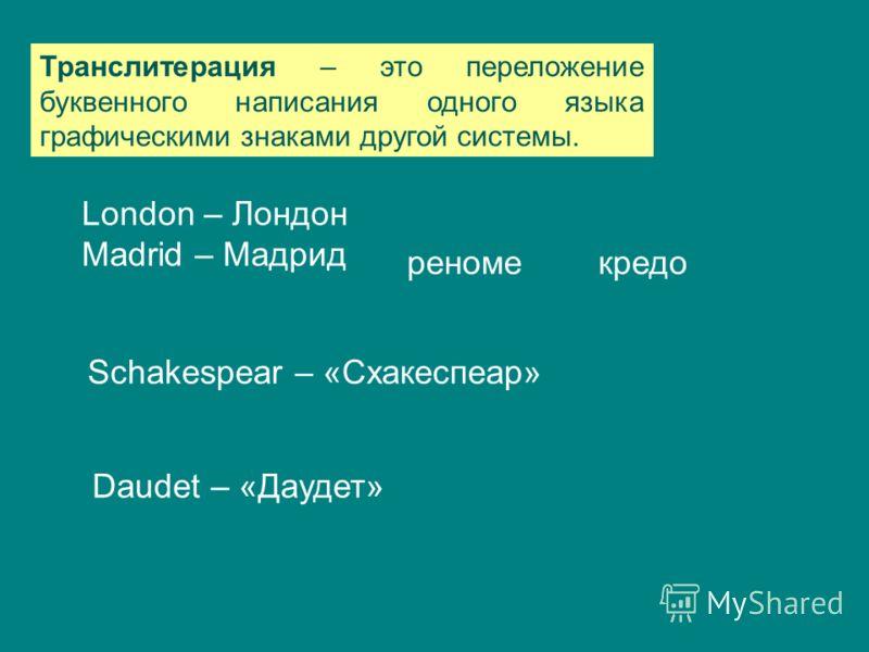Транслитерация – это переложение буквенного написания одного языка графическими знаками другой системы. London – Лондон Madrid – Мадрид кредо Daudet – «Даудет» Schakespear – «Схакеспеар» реноме