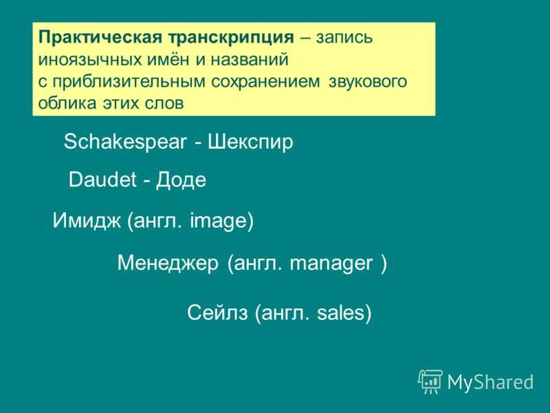 Практическая транскрипция – запись иноязычных имён и названий с приблизительным сохранением звукового облика этих слов Schakespear - Шекспир Daudet - Доде Имидж (англ. image) Менеджер (англ. manager ) Сейлз (англ. sales)