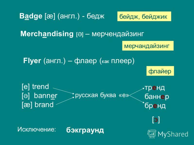 Badge [æ] (англ.) - бедж бейдж, бейджик Merchandising [Ə] – мерчендайзинг мерчандайзинг Flyer (англ.) – флаер ( как плеер) флайер [e] trend [ Ə ] banner [æ] brand русская буква «е» тренд баннер бренд [э] Исключение: бэкграунд