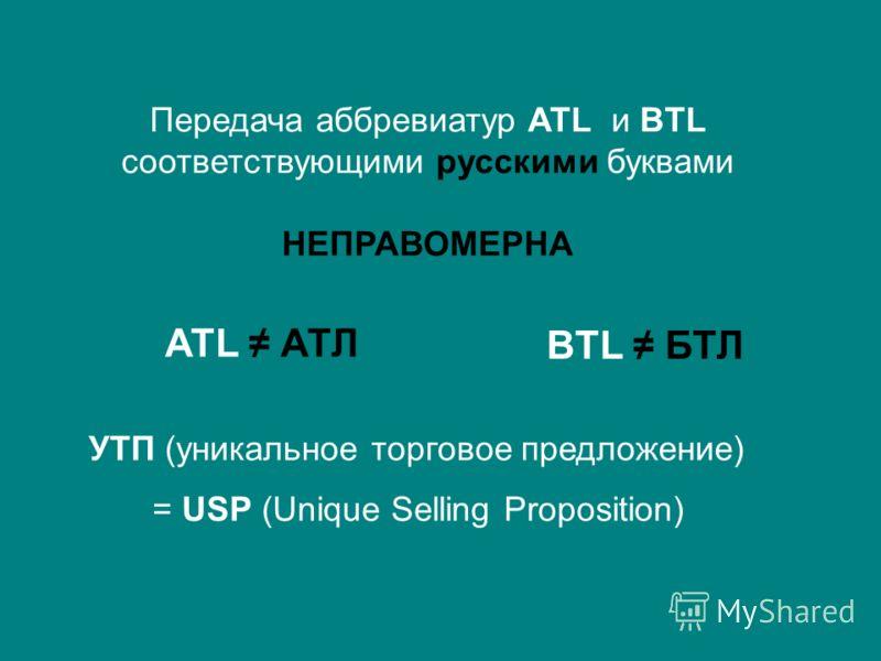 Передача аббревиатур ATL и BTL соответствующими русскими буквами НЕПРАВОМЕРНА ATL АТЛ BTL БТЛ УТП (уникальное торговое предложение) = USP (Unique Selling Proposition)