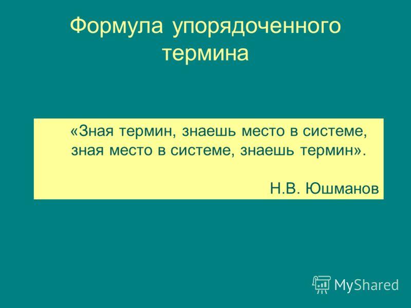 Формула упорядоченного термина «Зная термин, знаешь место в системе, зная место в системе, знаешь термин». Н.В. Юшманов