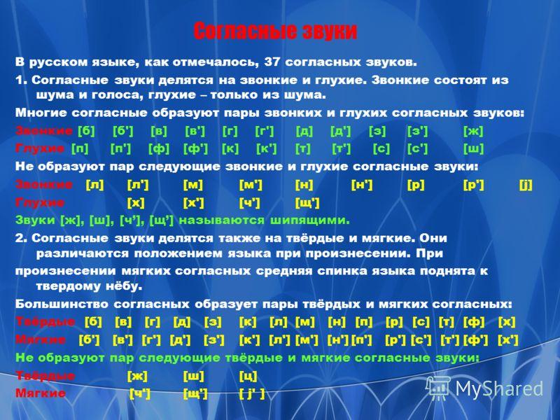 Согласные звуки В русском языке, как отмечалось, 37 согласных звуков. 1. Согласные звуки делятся на звонкие и глухие. Звонкие состоят из шума и голоса, глухие – только из шума. Многие согласные образуют пары звонких и глухих согласных звуков: Звонкие