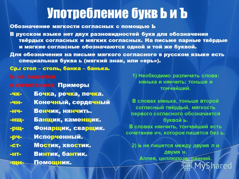 Употребление букв Ь и Ъ Обозначение мягкости согласных с помощью Ь В русском языке нет двух разновидностей букв для обозначения твёрдых согласных и мягких согласных. На письме парные твёрдые и мягкие согласные обозначаются одной и той же буквой. Для