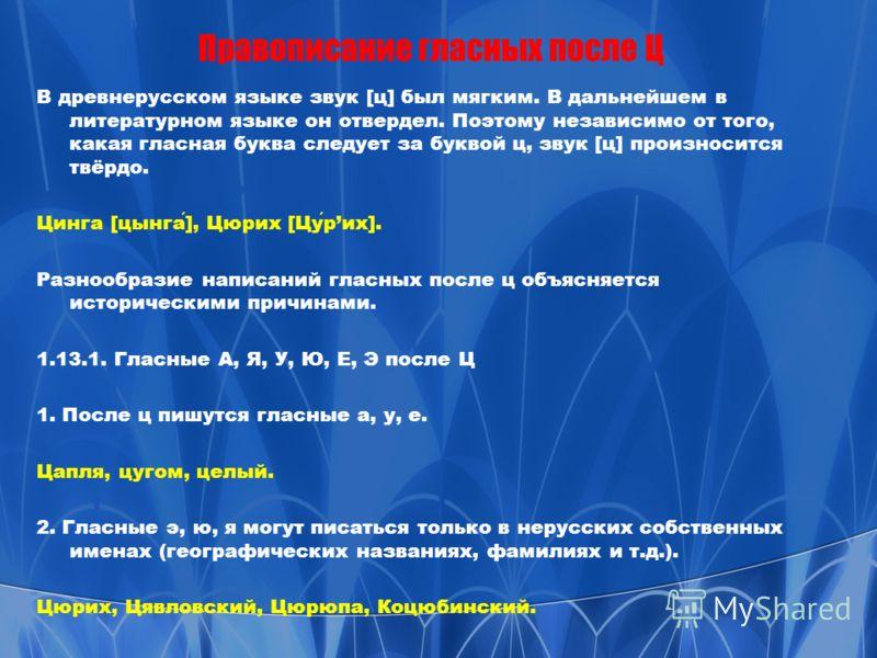 Правописание гласных после Ц В древнерусском языке звук [ц] был мягким. В дальнейшем в литературном языке он отвердел. Поэтому независимо от того, какая гласная буква следует за буквой ц, звук [ц] произносится твёрдо. Цинга [цынга], Цюрих [Цурих]. Ра
