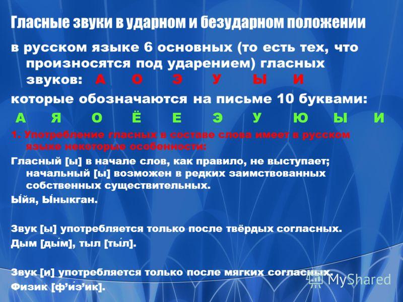 Гласные звуки в ударном и безударном положении в русском языке 6 основных (то есть тех, что произносятся под ударением) гласных звуков: AОЭУЫИ которые обозначаются на письме 10 буквами: A ЯОЁЕЭУЮЫИ 1. Употребление гласных в составе слова имеет в русс