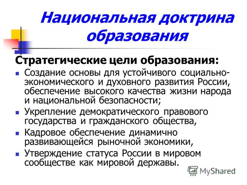 Национальная доктрина образования Стратегические цели образования: Создание основы для устойчивого социально- экономического и духовного развития России, обеспечение высокого качества жизни народа и национальной безопасности; Укрепление демократическ