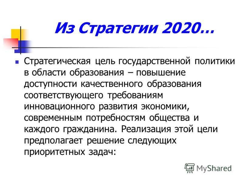 Из Стратегии 2020… Стратегическая цель государственной политики в области образования – повышение доступности качественного образования соответствующего требованиям инновационного развития экономики, современным потребностям общества и каждого гражда