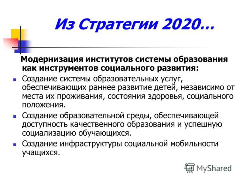 Из Стратегии 2020… Модернизация институтов системы образования как инструментов социального развития: Создание системы образовательных услуг, обеспечивающих раннее развитие детей, независимо от места их проживания, состояния здоровья, социального пол