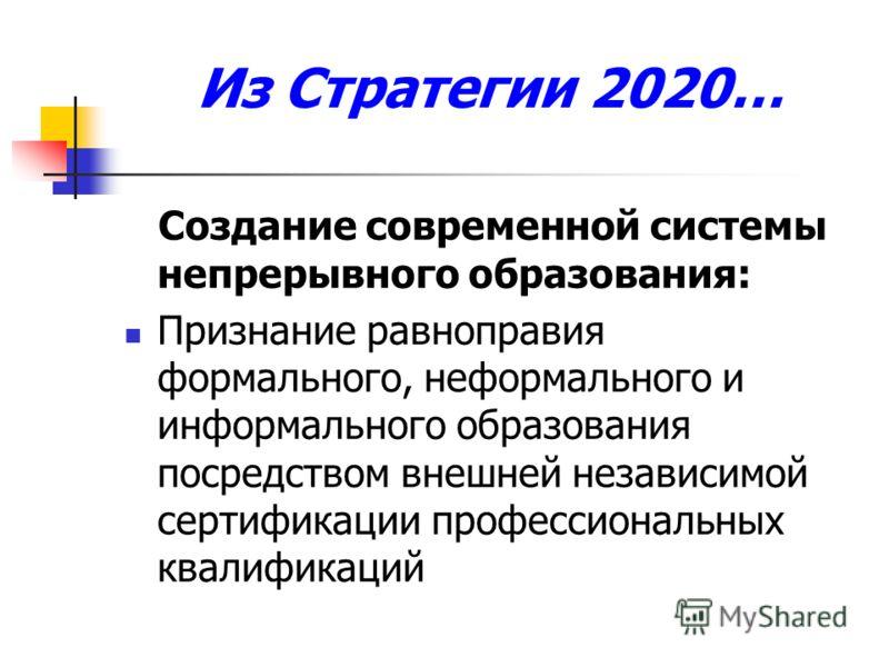 Из Стратегии 2020… Создание современной системы непрерывного образования: Признание равноправия формального, неформального и информального образования посредством внешней независимой сертификации профессиональных квалификаций