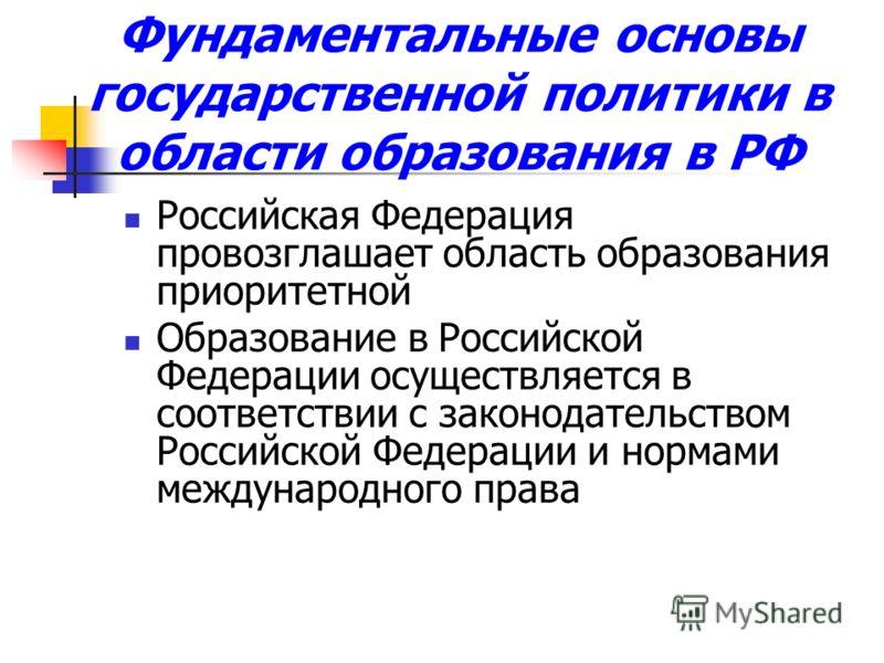 Фундаментальные основы государственной политики в области образования в РФ Российская Федерация провозглашает область образования приоритетной Образование в Российской Федерации осуществляется в соответствии с законодательством Российской Федерации и