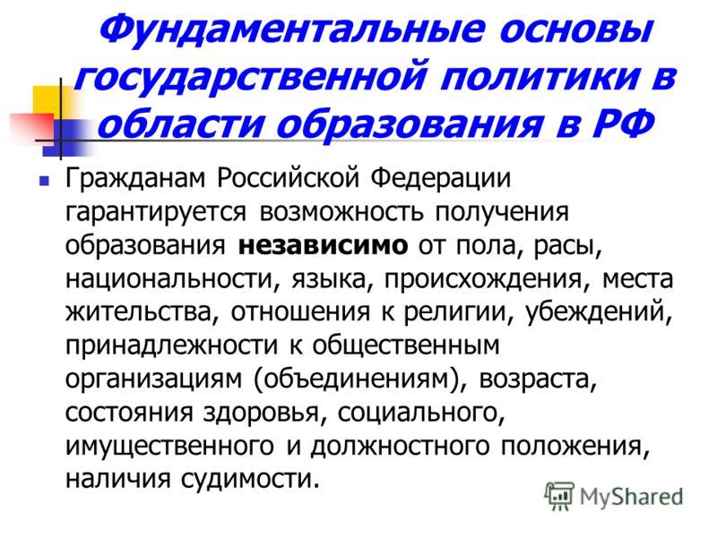 Фундаментальные основы государственной политики в области образования в РФ Гражданам Российской Федерации гарантируется возможность получения образования независимо от пола, расы, национальности, языка, происхождения, места жительства, отношения к ре