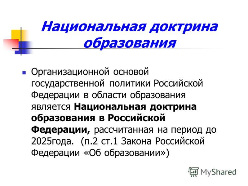 Национальная доктрина образования Организационной основой государственной политики Российской Федерации в области образования является Национальная доктрина образования в Российской Федерации, рассчитанная на период до 2025года. (п.2 ст.1 Закона Росс