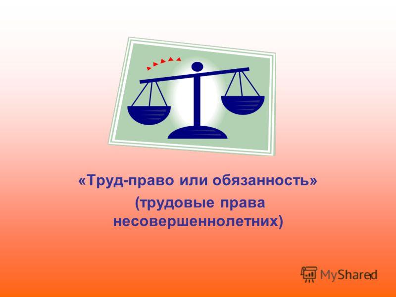 1 «Труд-право или обязанность» (трудовые права несовершеннолетних)