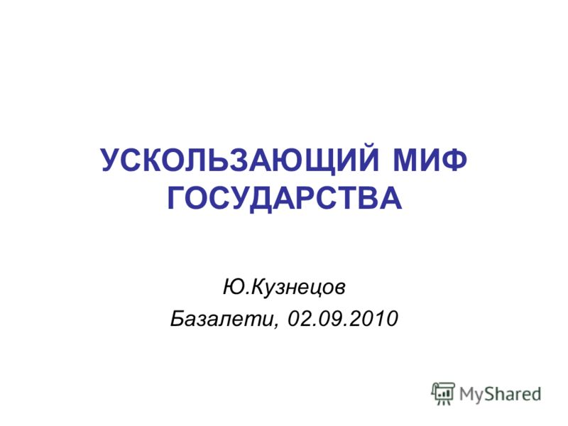 УСКОЛЬЗАЮЩИЙ МИФ ГОСУДАРСТВА Ю.Кузнецов Базалети, 02.09.2010
