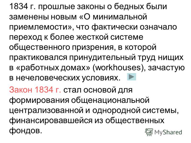 1834 г. прошлые законы о бедных были заменены новым «О минимальной приемлемости», что фактически означало переход к более жесткой системе общественного призрения, в которой практиковался принудительный труд нищих в «работных домах» (workhouses), зача