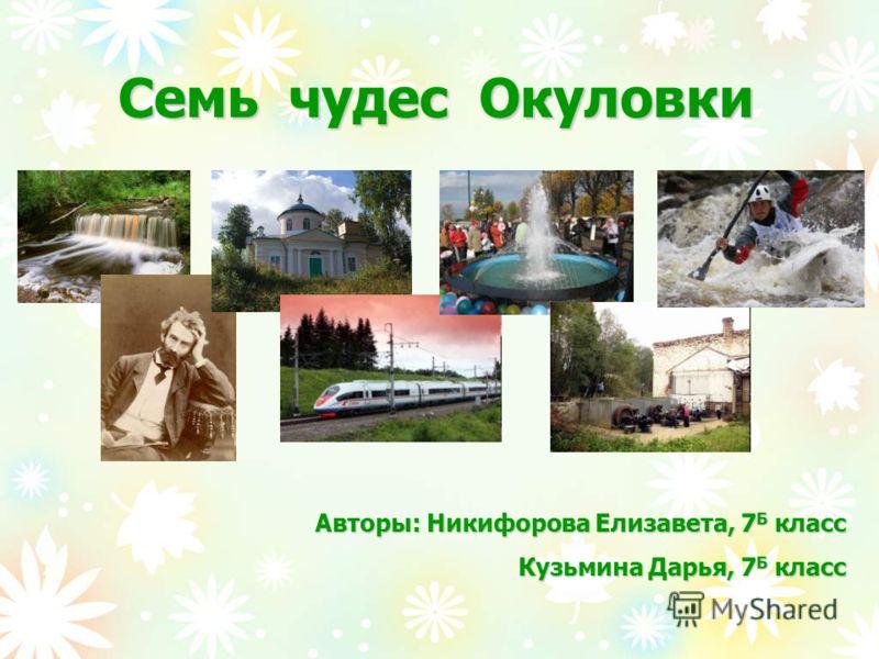 Семь чудес Окуловки Авторы: Никифорова Елизавета, 7 Б класс Кузьмина Дарья, 7 Б класс