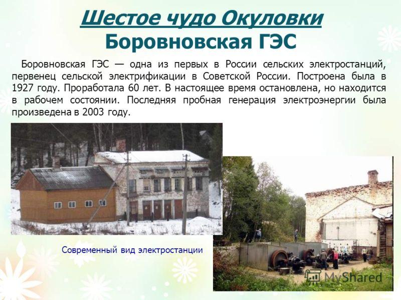 Шестое чудо Окуловки Боровновская ГЭС Боровновская ГЭС одна из первых в России сельских электростанций, первенец сельской электрификации в Советской России. Построена была в 1927 году. Проработала 60 лет. В настоящее время остановлена, но находится в