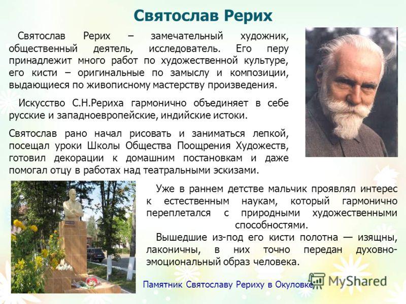 Святослав Рерих Святослав Рерих – замечательный художник, общественный деятель, исследователь. Его перу принадлежит много работ по художественной культуре, его кисти – оригинальные по замыслу и композиции, выдающиеся по живописному мастерству произве