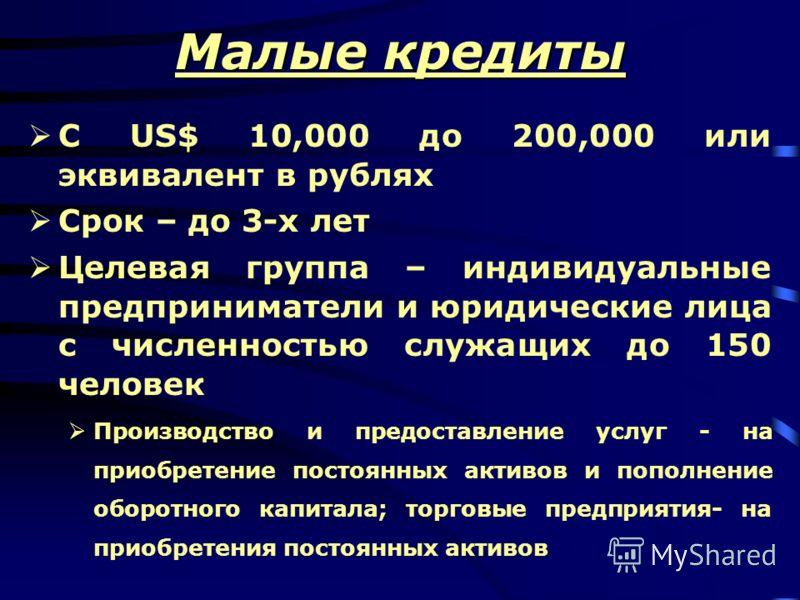 Малые кредиты С US$ 10,000 до 200,000 или эквивалент в рублях Срок – до 3-х лет Целевая группа – индивидуальные предприниматели и юридические лица с численностью служащих до 150 человек Производство и предоставление услуг - на приобретение постоянных