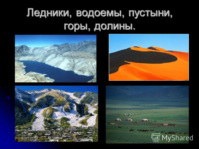 Ледники, водоемы, пустыни, горы, долины.
