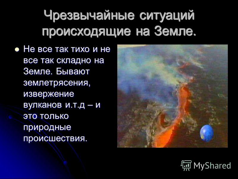 Чрезвычайные ситуаций происходящие на Земле. Не все так тихо и не все так складно на Земле. Бывают землетрясения, извержение вулканов и.т.д – и это только природные происшествия. Не все так тихо и не все так складно на Земле. Бывают землетрясения, из