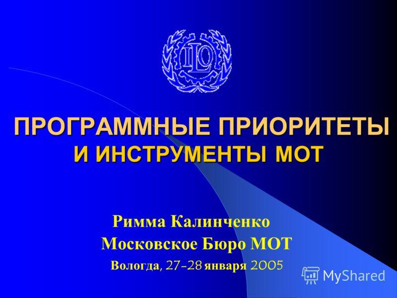 ПРОГРАММНЫЕ ПРИОРИТЕТЫ И ИНСТРУМЕНТЫ МОТ ПРОГРАММНЫЕ ПРИОРИТЕТЫ И ИНСТРУМЕНТЫ МОТ Римма Калинченко Московское Бюро МОТ Вологда, 27-28 января 2005