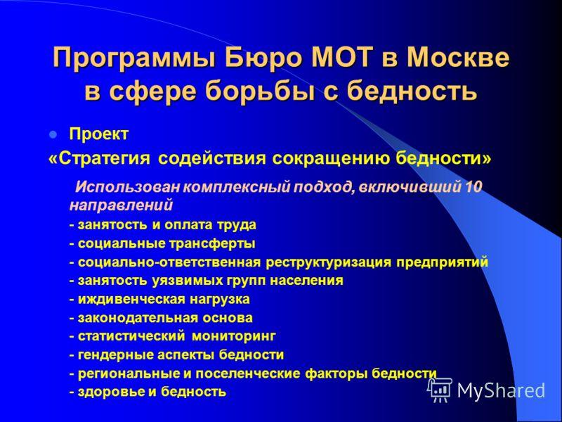 Программы Бюро МОТ в Москве в сфере борьбы с бедность Проект «Стратегия содействия сокращению бедности» Использован комплексный подход, включивший 10 направлений - занятость и оплата труда - социальные трансферты - социально-ответственная реструктури