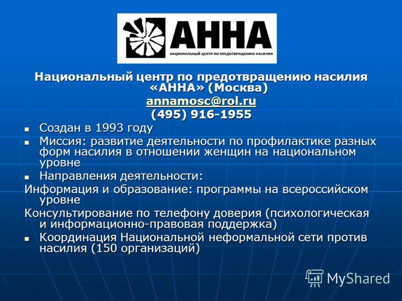 Национальный центр по предотвращению насилия «АННА» (Москва) annamosc@rol.ru (495) 916-1955 Создан в 1993 году Создан в 1993 году Миссия: развитие деятельности по профилактике разных форм насилия в отношении женщин на национальном уровне Миссия: разв