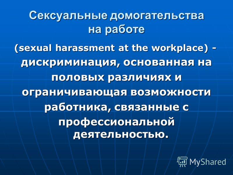 (sexual harassment at the workplace) - дискриминация, основанная на половых различиях и ограничивающая возможности работника, связанные с профессиональной деятельностью. Сексуальные домогательства на работе