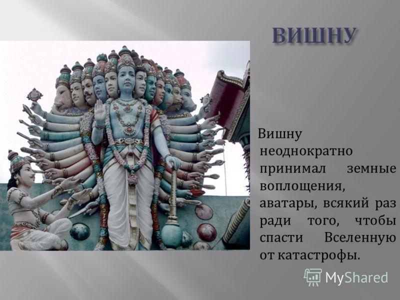 Вишну неоднократно принимал земные воплощения, аватары, всякий раз ради того, чтобы спасти Вселенную от катастрофы.