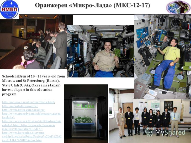 Schoolchildren of 10 - 15 years old from Moscow and St Petersburg (Russia), State Utah (USA), Okayama (Japan) have took part in this education program. Оранжерея «Микро-Лада» (МКС-12-17) http://moseco.narod.ru/microlada.htmlhttp://moseco.narod.ru/mic